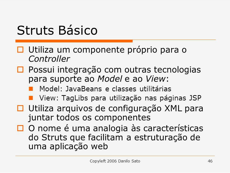 Copyleft 2006 Danilo Sato46 Struts Básico Utiliza um componente próprio para o Controller Possui integração com outras tecnologias para suporte ao Model e ao View: Model: JavaBeans e classes utilitárias View: TagLibs para utilização nas páginas JSP Utiliza arquivos de configuração XML para juntar todos os componentes O nome é uma analogia às características do Struts que facilitam a estruturação de uma aplicação web