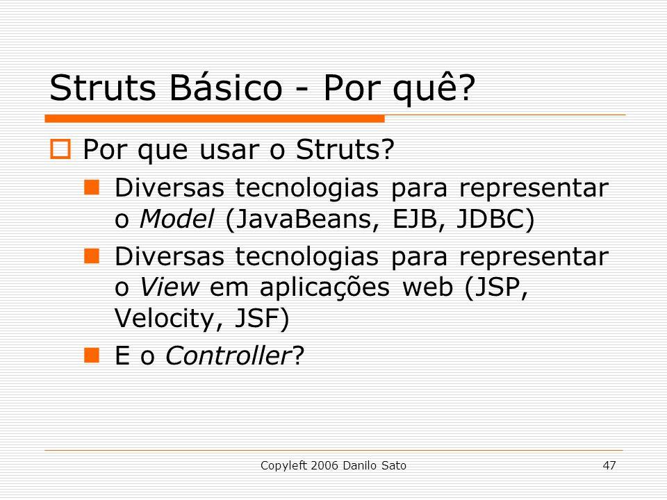Copyleft 2006 Danilo Sato47 Struts Básico - Por quê? Por que usar o Struts? Diversas tecnologias para representar o Model (JavaBeans, EJB, JDBC) Diver