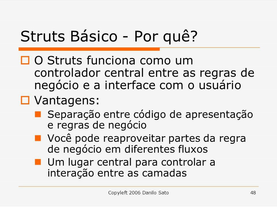 Copyleft 2006 Danilo Sato48 Struts Básico - Por quê? O Struts funciona como um controlador central entre as regras de negócio e a interface com o usuá
