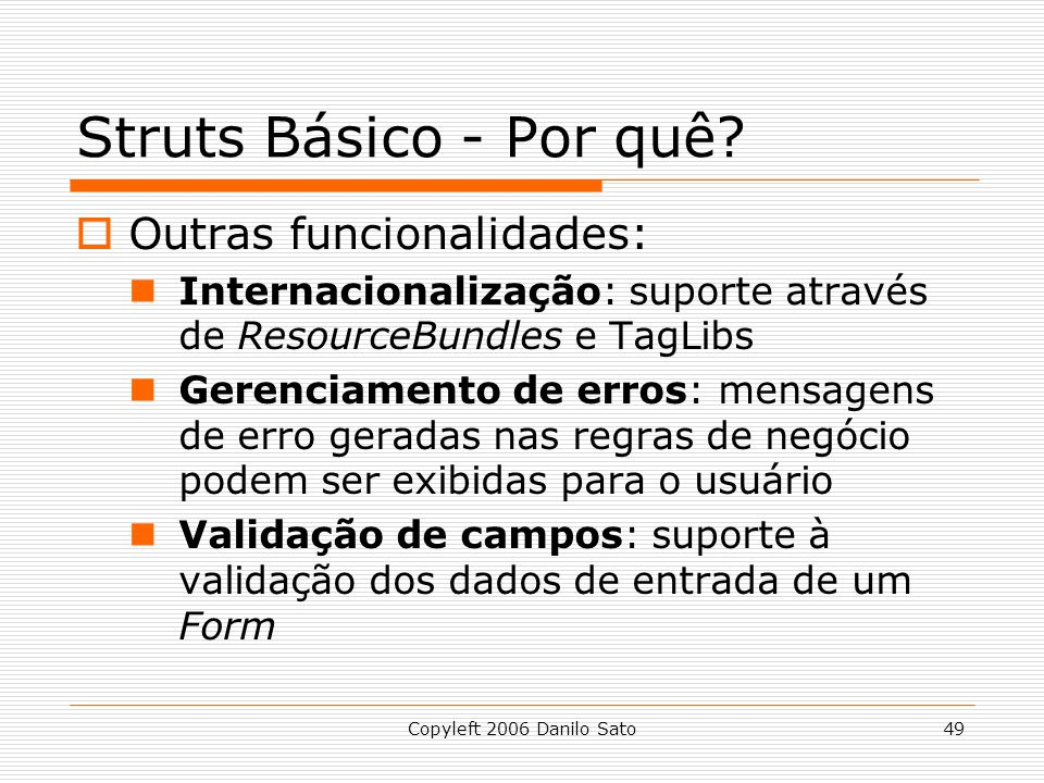 Copyleft 2006 Danilo Sato49 Struts Básico - Por quê? Outras funcionalidades: Internacionalização: suporte através de ResourceBundles e TagLibs Gerenci