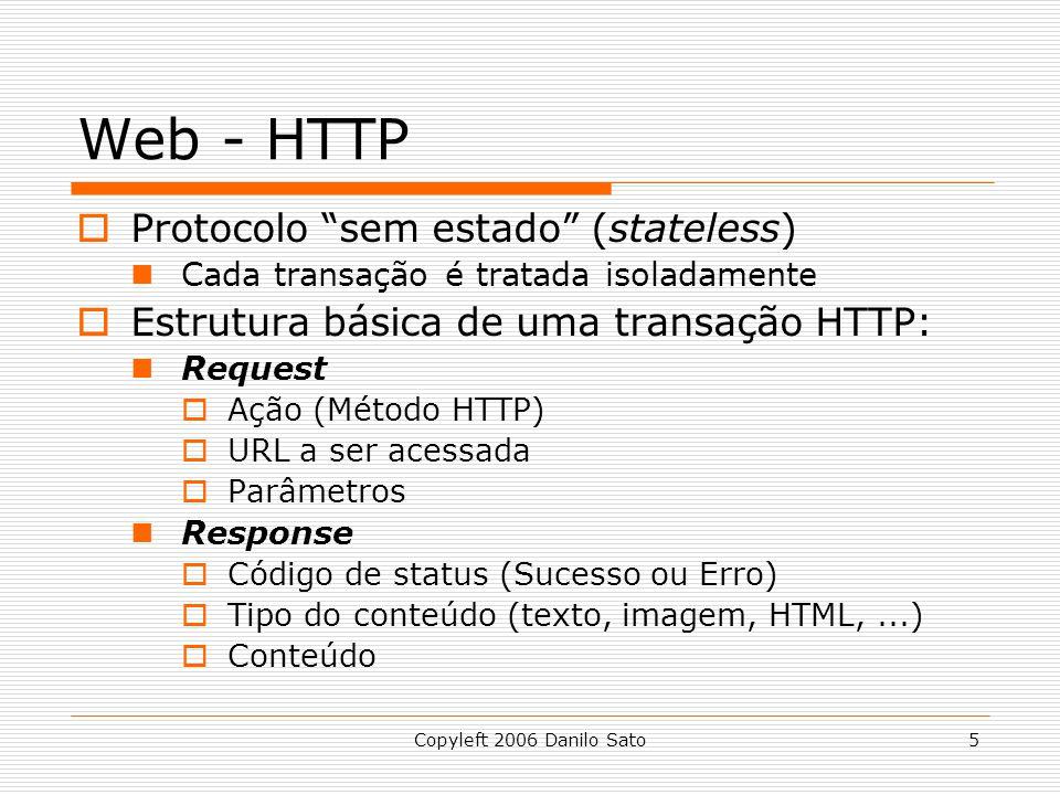 Copyleft 2006 Danilo Sato5 Web - HTTP Protocolo sem estado (stateless) Cada transação é tratada isoladamente Estrutura básica de uma transação HTTP: Request Ação (Método HTTP) URL a ser acessada Parâmetros Response Código de status (Sucesso ou Erro) Tipo do conteúdo (texto, imagem, HTML,...) Conteúdo