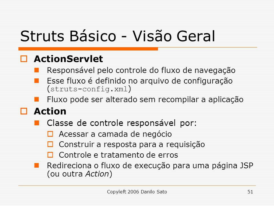 Copyleft 2006 Danilo Sato51 Struts Básico - Visão Geral ActionServlet Responsável pelo controle do fluxo de navegação Esse fluxo é definido no arquivo de configuração ( struts-config.xml ) Fluxo pode ser alterado sem recompilar a aplicação Action Classe de controle responsável por: Acessar a camada de negócio Construir a resposta para a requisição Controle e tratamento de erros Redireciona o fluxo de execução para uma página JSP (ou outra Action)