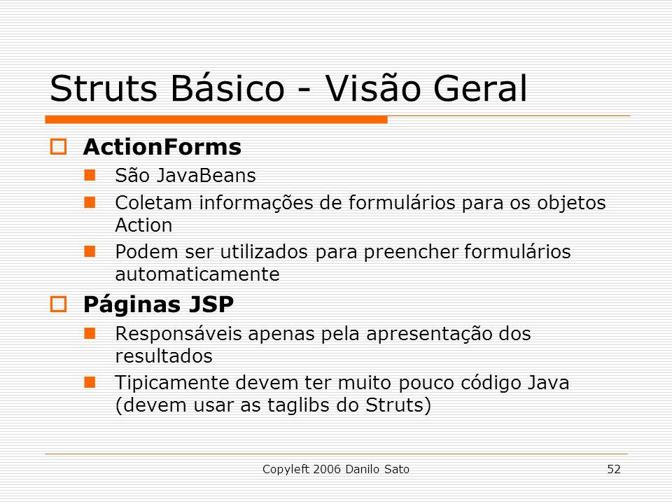 Copyleft 2006 Danilo Sato52 Struts Básico - Visão Geral ActionForms São JavaBeans Coletam informações de formulários para os objetos Action Podem ser utilizados para preencher formulários automaticamente Páginas JSP Responsáveis apenas pela apresentação dos resultados Tipicamente devem ter muito pouco código Java (devem usar as taglibs do Struts)