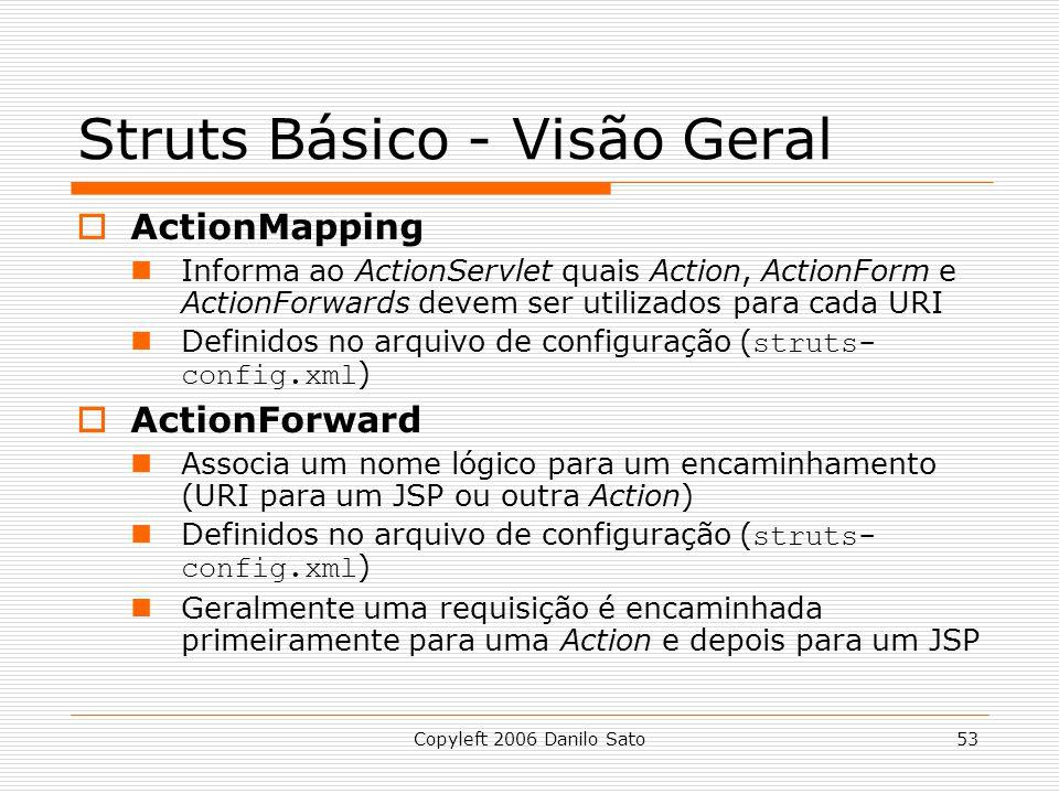 Copyleft 2006 Danilo Sato53 Struts Básico - Visão Geral ActionMapping Informa ao ActionServlet quais Action, ActionForm e ActionForwards devem ser utilizados para cada URI Definidos no arquivo de configuração ( struts- config.xml ) ActionForward Associa um nome lógico para um encaminhamento (URI para um JSP ou outra Action) Definidos no arquivo de configuração ( struts- config.xml ) Geralmente uma requisição é encaminhada primeiramente para uma Action e depois para um JSP