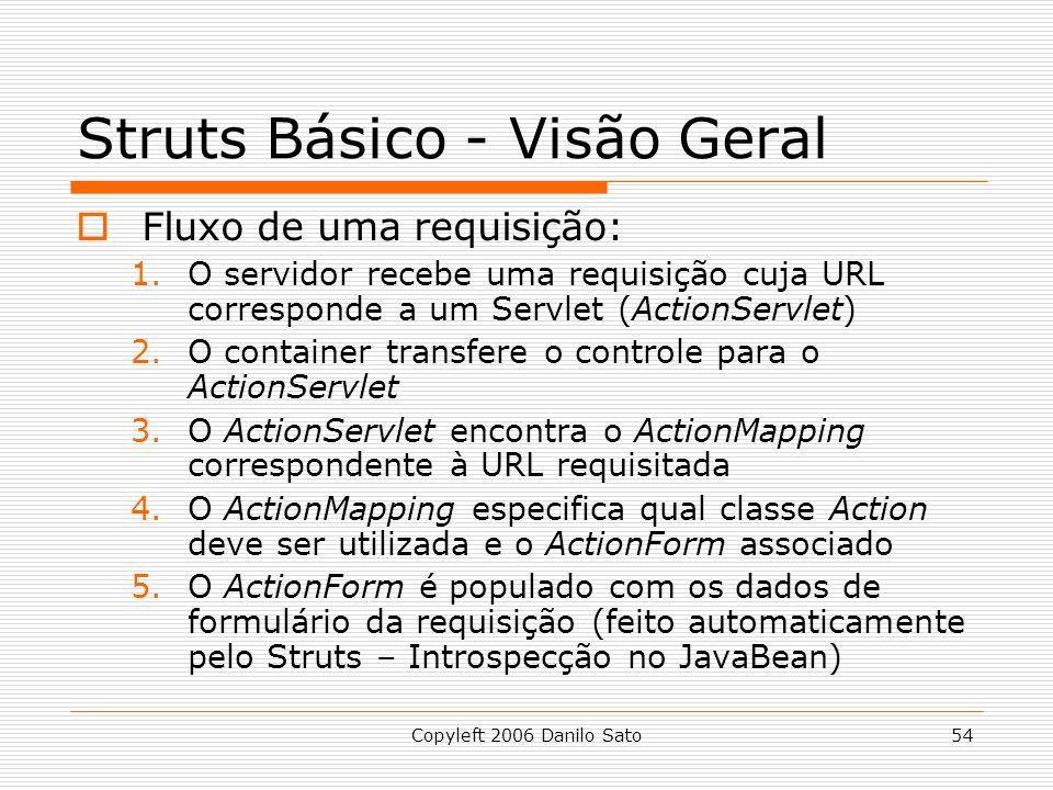 Copyleft 2006 Danilo Sato54 Struts Básico - Visão Geral Fluxo de uma requisição: 1.O servidor recebe uma requisição cuja URL corresponde a um Servlet (ActionServlet) 2.O container transfere o controle para o ActionServlet 3.O ActionServlet encontra o ActionMapping correspondente à URL requisitada 4.O ActionMapping especifica qual classe Action deve ser utilizada e o ActionForm associado 5.O ActionForm é populado com os dados de formulário da requisição (feito automaticamente pelo Struts – Introspecção no JavaBean)