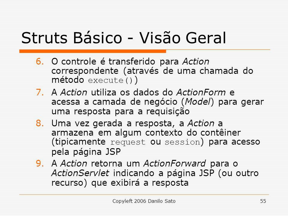 Copyleft 2006 Danilo Sato55 Struts Básico - Visão Geral 6.O controle é transferido para Action correspondente (através de uma chamada do método execute() ) 7.A Action utiliza os dados do ActionForm e acessa a camada de negócio (Model) para gerar uma resposta para a requisição 8.Uma vez gerada a resposta, a Action a armazena em algum contexto do contêiner (tipicamente request ou session ) para acesso pela página JSP 9.A Action retorna um ActionForward para o ActionServlet indicando a página JSP (ou outro recurso) que exibirá a resposta