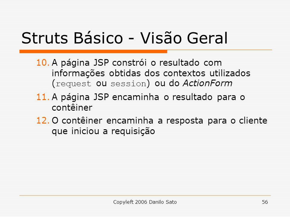 Copyleft 2006 Danilo Sato56 Struts Básico - Visão Geral 10.A página JSP constrói o resultado com informações obtidas dos contextos utilizados ( request ou session ) ou do ActionForm 11.A página JSP encaminha o resultado para o contêiner 12.O contêiner encaminha a resposta para o cliente que iniciou a requisição