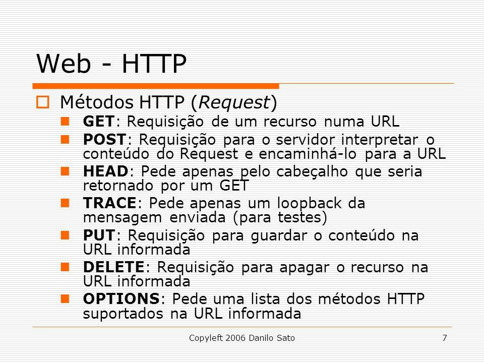 Copyleft 2006 Danilo Sato7 Web - HTTP Métodos HTTP (Request) GET: Requisição de um recurso numa URL POST: Requisição para o servidor interpretar o conteúdo do Request e encaminhá-lo para a URL HEAD: Pede apenas pelo cabeçalho que seria retornado por um GET TRACE: Pede apenas um loopback da mensagem enviada (para testes) PUT: Requisição para guardar o conteúdo na URL informada DELETE: Requisição para apagar o recurso na URL informada OPTIONS: Pede uma lista dos métodos HTTP suportados na URL informada