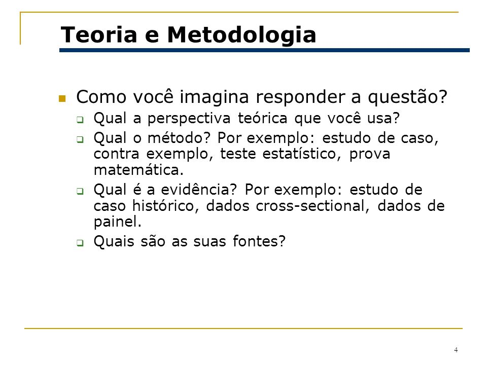 4 Teoria e Metodologia Como você imagina responder a questão? Qual a perspectiva teórica que você usa? Qual o método? Por exemplo: estudo de caso, con