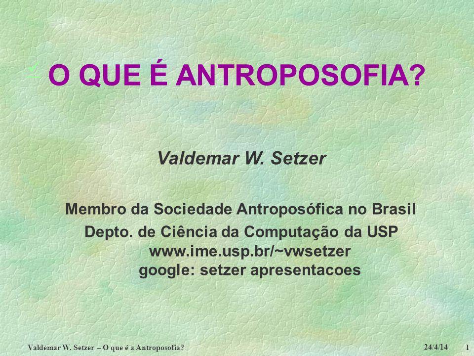 24/4/14 Valdemar W. Setzer – O que é a Antroposofia? 1 O QUE É ANTROPOSOFIA? Valdemar W. Setzer Membro da Sociedade Antroposófica no Brasil Depto. de