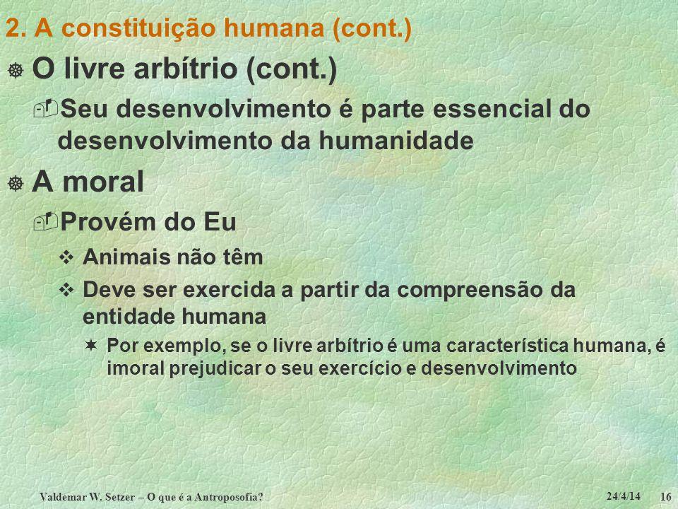 24/4/14 Valdemar W. Setzer – O que é a Antroposofia? 16 2. A constituição humana (cont.) O livre arbítrio (cont.) Seu desenvolvimento é parte essencia