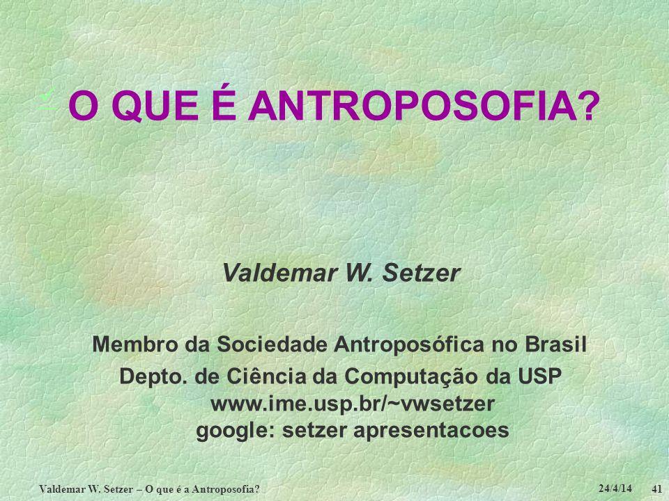 24/4/14 Valdemar W. Setzer – O que é a Antroposofia? 41 O QUE É ANTROPOSOFIA? Valdemar W. Setzer Membro da Sociedade Antroposófica no Brasil Depto. de