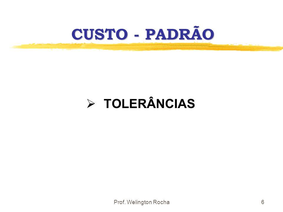 Prof. Welington Rocha6 CUSTO - PADRÃO TOLERÂNCIAS