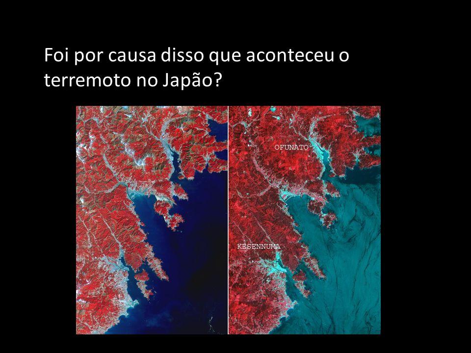 Foi por causa disso que aconteceu o terremoto no Japão?
