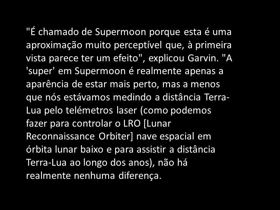 É chamado de Supermoon porque esta é uma aproximação muito perceptível que, à primeira vista parece ter um efeito , explicou Garvin.