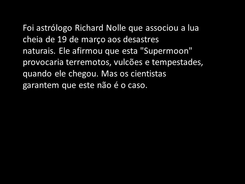 Foi astrólogo Richard Nolle que associou a lua cheia de 19 de março aos desastres naturais.