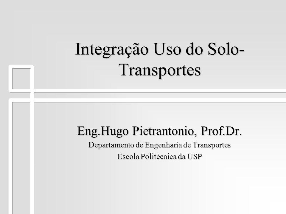 Integração Uso do Solo- Transportes Eng.Hugo Pietrantonio, Prof.Dr. Departamento de Engenharia de Transportes Escola Politécnica da USP