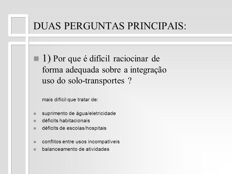 DUAS PERGUNTAS PRINCIPAIS: 1) 1) Por que é difícil raciocinar de forma adequada sobre a integração uso do solo-transportes ? mais difícil que tratar d