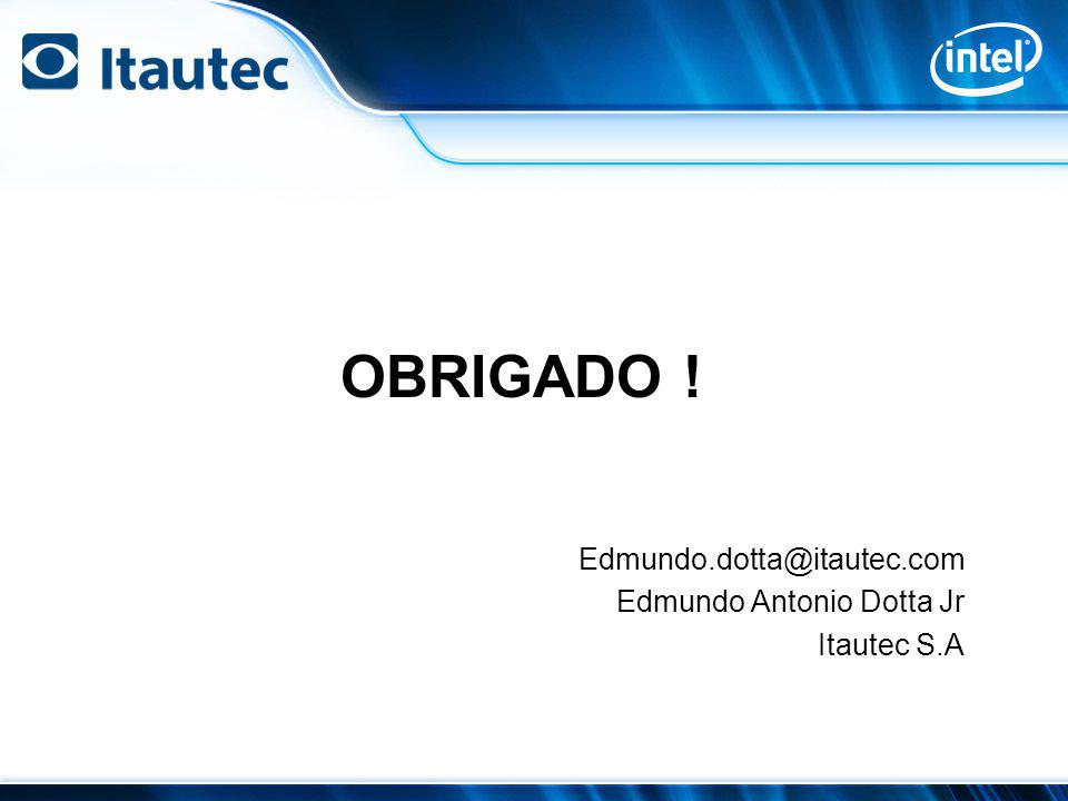 OBRIGADO ! Edmundo.dotta@itautec.com Edmundo Antonio Dotta Jr Itautec S.A