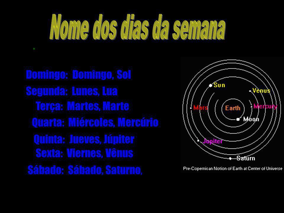 . Domingo: Domingo, Sol Segunda: Lunes, Lua Terça: Martes, Marte Quarta: Miércoles, Mercúrio Quinta: Jueves, Júpiter Sexta: Viernes, Vênus Sábado: Sáb