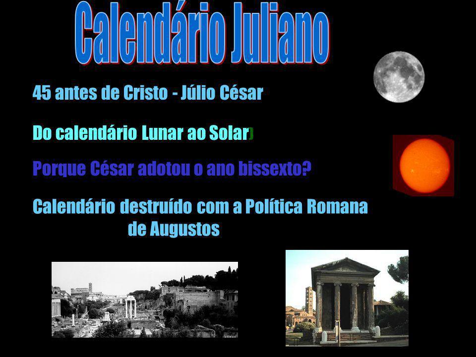 Porque César adotou o ano bissexto? 45 antes de Cristo - Júlio César Do calendário Lunar ao Solar ) Calendário destruído com a Política Romana de Augu