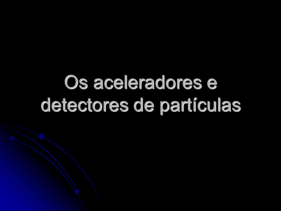 Os aceleradores e detectores de partículas