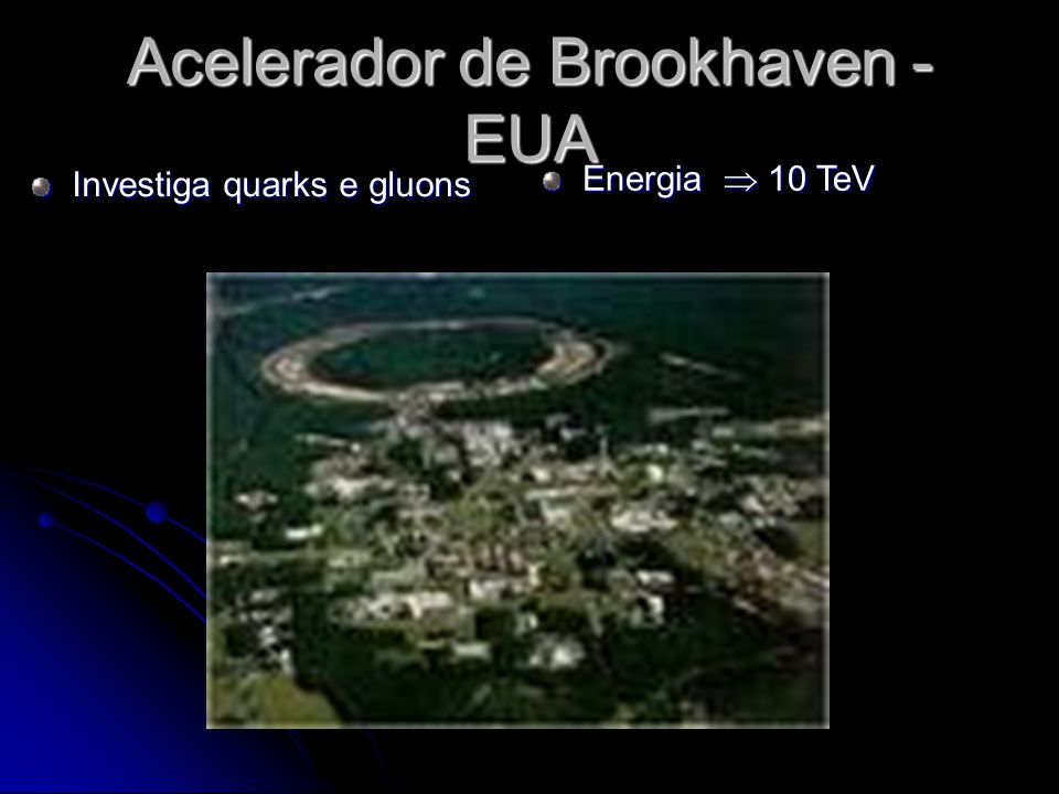 Acelerador de Brookhaven - EUA Investiga quarks e gluons Energia 10 TeV