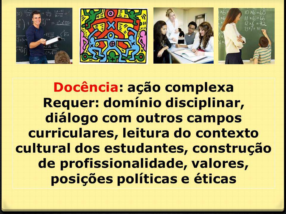 Docência: ação complexa Requer: domínio disciplinar, diálogo com outros campos curriculares, leitura do contexto cultural dos estudantes, construção de profissionalidade, valores, posições políticas e éticas