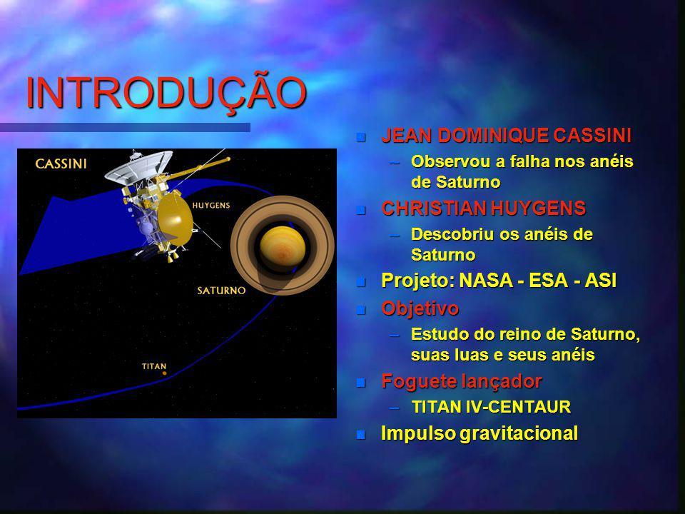 INTRODUÇÃO JEAN DOMINIQUE CASSINI –Observou a falha nos anéis de Saturno CHRISTIAN HUYGENS –Descobriu os anéis de Saturno Projeto: NASA - ESA - ASI Objetivo –Estudo do reino de Saturno, suas luas e seus anéis Foguete lançador –TITAN IV-CENTAUR Impulso gravitacional