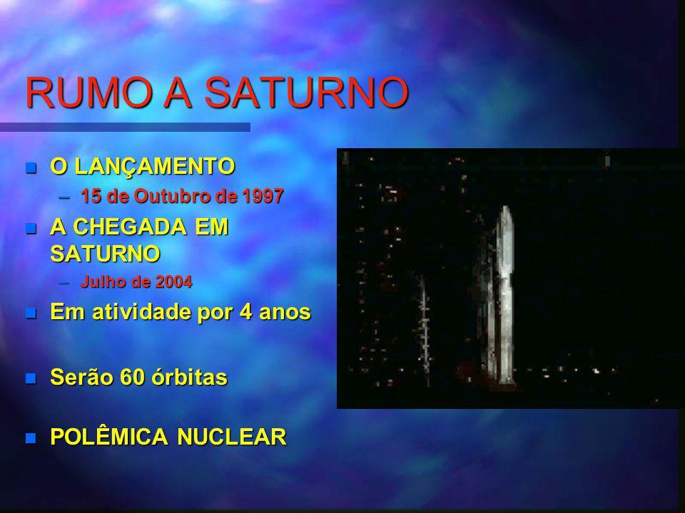 O LANÇAMENTO –15 de Outubro de 1997 A CHEGADA EM SATURNO –Julho de 2004 Em atividade por 4 anos Serão 60 órbitas POLÊMICA NUCLEAR