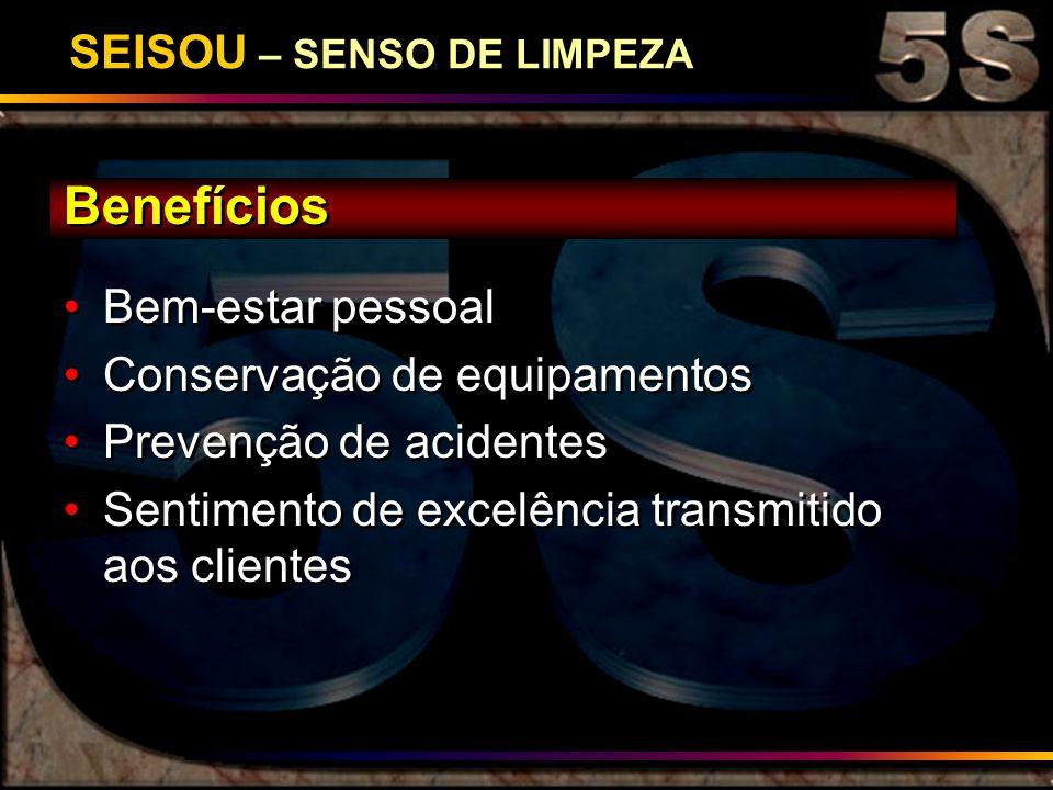 SEISOU – SENSO DE LIMPEZA Benefícios Bem-estar pessoal Conservação de equipamentos Prevenção de acidentes Sentimento de excelência transmitido aos cli