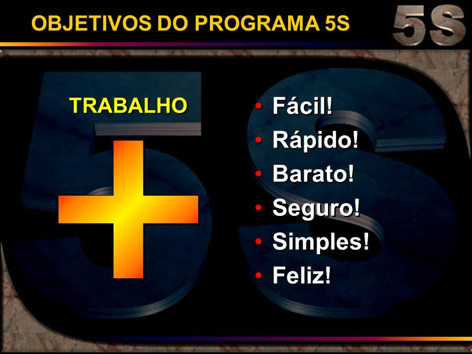 OBJETIVOS DO PROGRAMA 5S Fácil! Rápido! Barato! Seguro! Simples! Feliz! Fácil! Rápido! Barato! Seguro! Simples! Feliz! TRABALHO