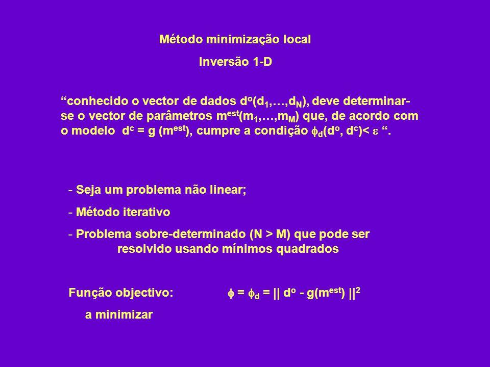 Método minimização local Inversão 1-D - Seja um problema não linear; - Método iterativo - Problema sobre-determinado (N > M) que pode ser resolvido usando mínimos quadrados Função objectivo: = d = || d o - g(m est ) || 2 a minimizar conhecido o vector de dados d o (d 1,…,d N ), deve determinar- se o vector de parâmetros m est (m 1,…,m M ) que, de acordo com o modelo d c = g (m est ), cumpre a condição d (d o, d c )<.