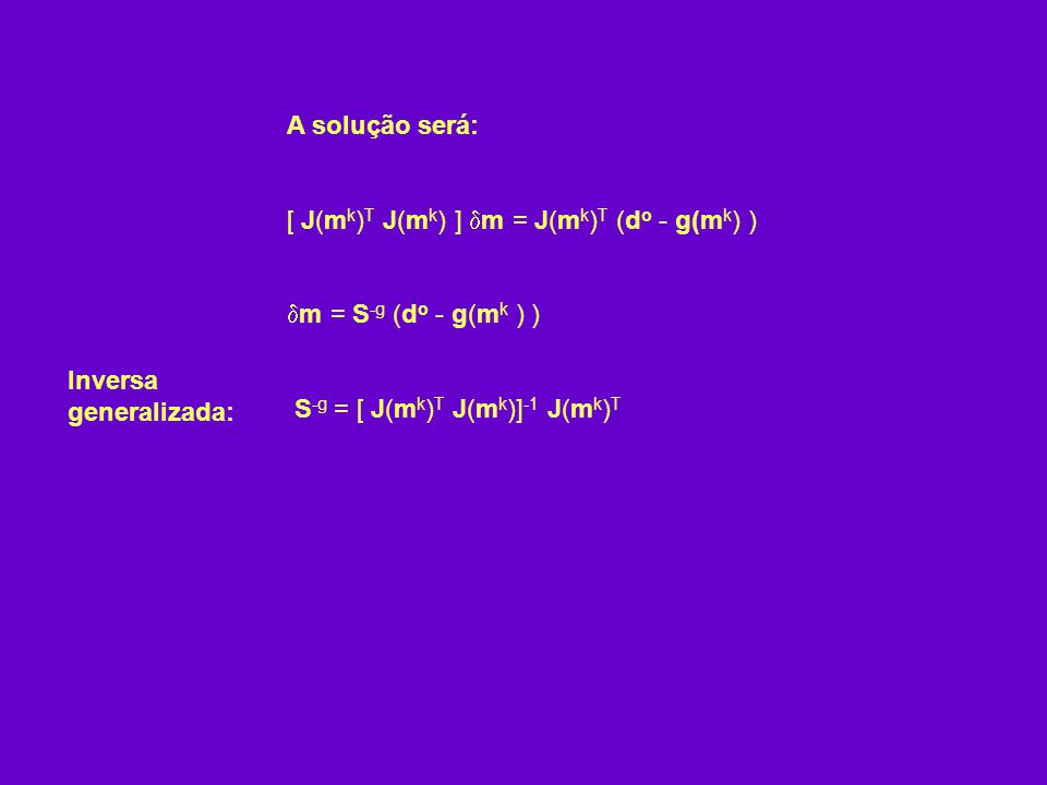 A solução será: [ J(m k ) T J(m k ) ] m = J(m k ) T (d o - g(m k ) ) m = S -g (d o - g(m k ) ) S -g = [ J(m k ) T J(m k )] -1 J(m k ) T Inversa genera