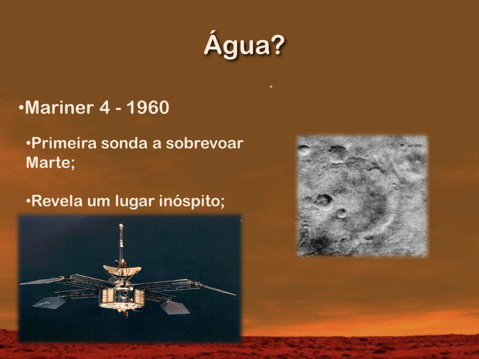 Água? Mariner 4 - 1960 Primeira sonda a sobrevoar Marte; Revela um lugar inóspito;