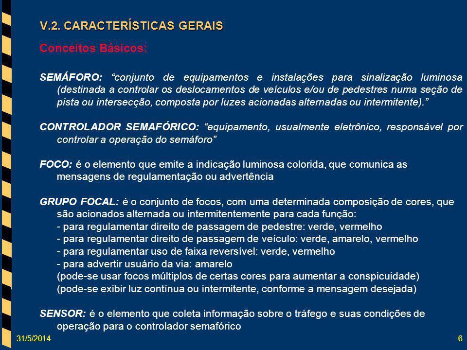 31/5/20146 V.2. CARACTERÍSTICAS GERAIS Conceitos Básicos: SEMÁFORO: conjunto de equipamentos e instalações para sinalização luminosa (destinada a cont