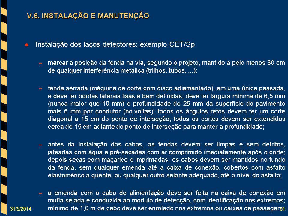 31/5/201461 V.6. INSTALAÇÃO E MANUTENÇÃO Instalação dos laços detectores: exemplo CET/Sp – marcar a posição da fenda na via, segundo o projeto, mantid