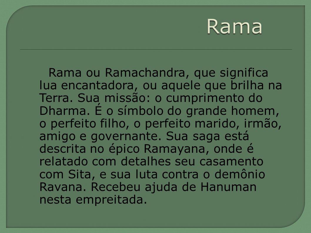 Rama ou Ramachandra, que significa lua encantadora, ou aquele que brilha na Terra. Sua missão: o cumprimento do Dharma. É o símbolo do grande homem, o