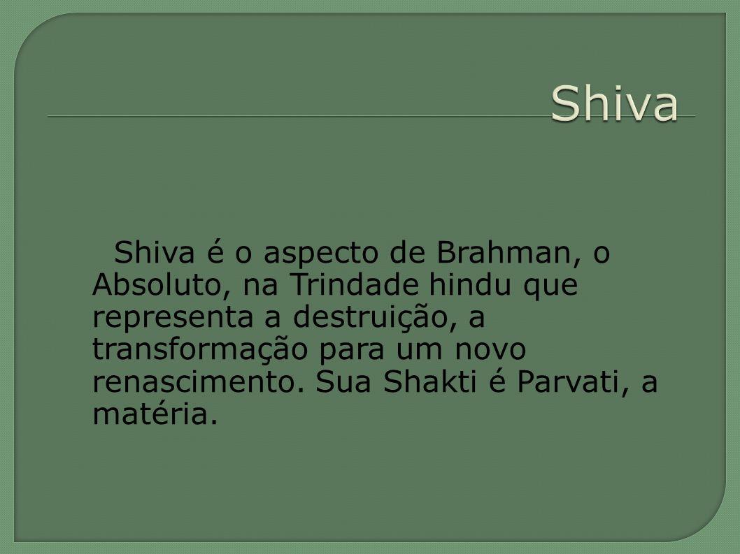 Shiva é o aspecto de Brahman, o Absoluto, na Trindade hindu que representa a destruição, a transformação para um novo renascimento. Sua Shakti é Parva
