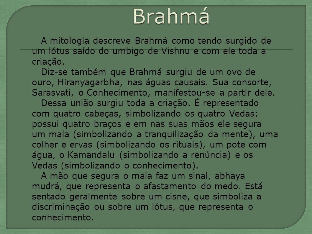 A mitologia descreve Brahmá como tendo surgido de um lótus saído do umbigo de Vishnu e com ele toda a criação. Diz-se também que Brahmá surgiu de um o