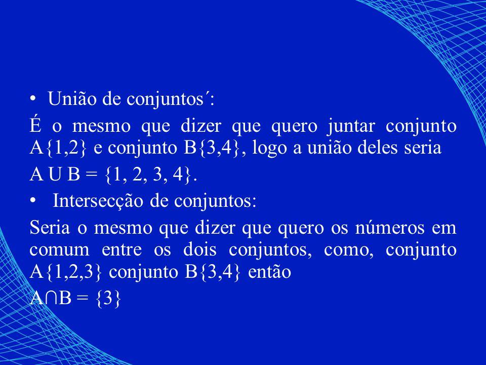 União de conjuntos´: É o mesmo que dizer que quero juntar conjunto A{1,2} e conjunto B{3,4}, logo a união deles seria A U B = {1, 2, 3, 4}. Intersecçã