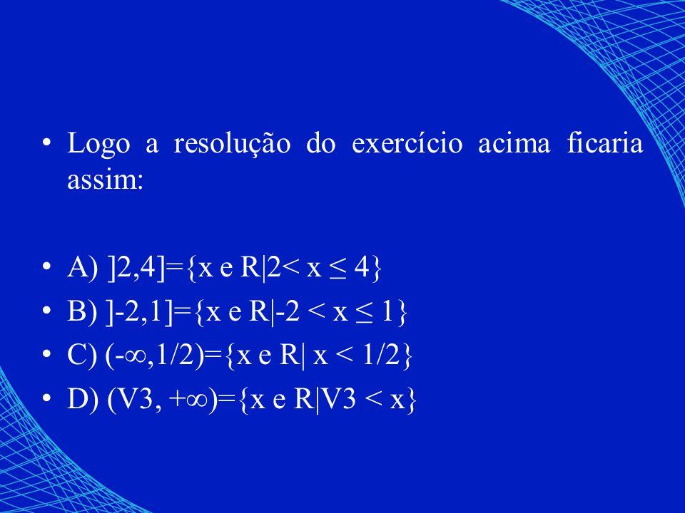Logo a resolução do exercício acima ficaria assim: A) ]2,4]={x e R|2< x 4} B) ]-2,1]={x e R|-2 < x 1} C) (-,1/2)={x e R| x < 1/2} D) (V3, +)={x e R|V3