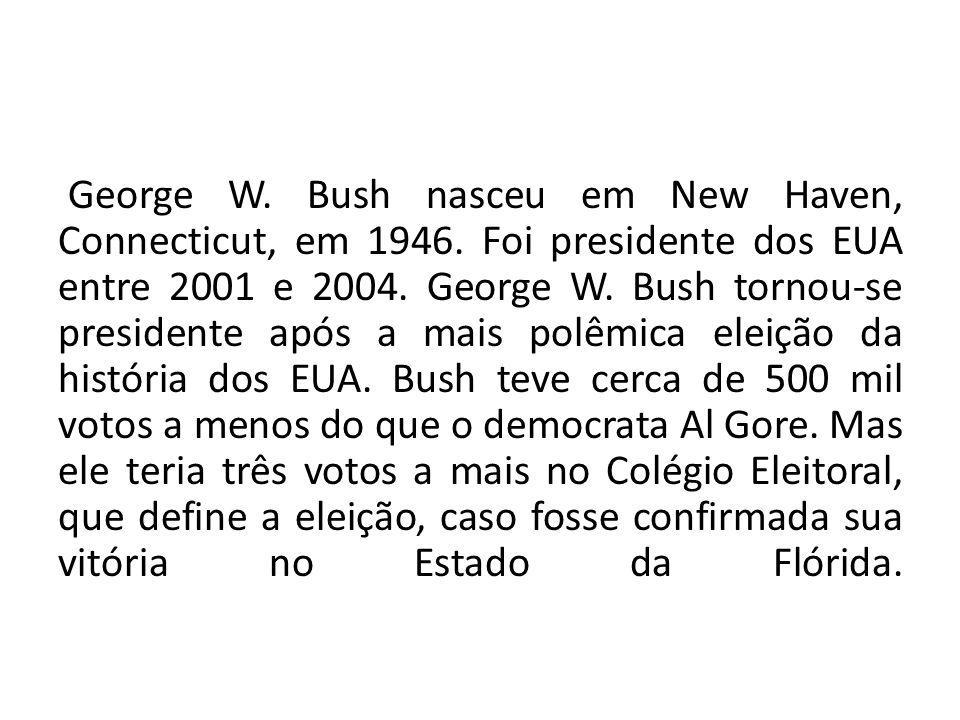 George W. Bush nasceu em New Haven, Connecticut, em 1946. Foi presidente dos EUA entre 2001 e 2004. George W. Bush tornou-se presidente após a mais po