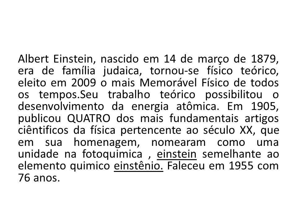 Albert Einstein, nascido em 14 de março de 1879, era de família judaica, tornou-se físico teórico, eleito em 2009 o mais Memorável Físico de todos os