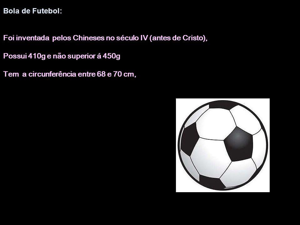 Bola de Futebol: Foi inventada pelos Chineses no século IV (antes de Cristo), Possui 410g e não superior á 450g Tem a circunferência entre 68 e 70 cm,