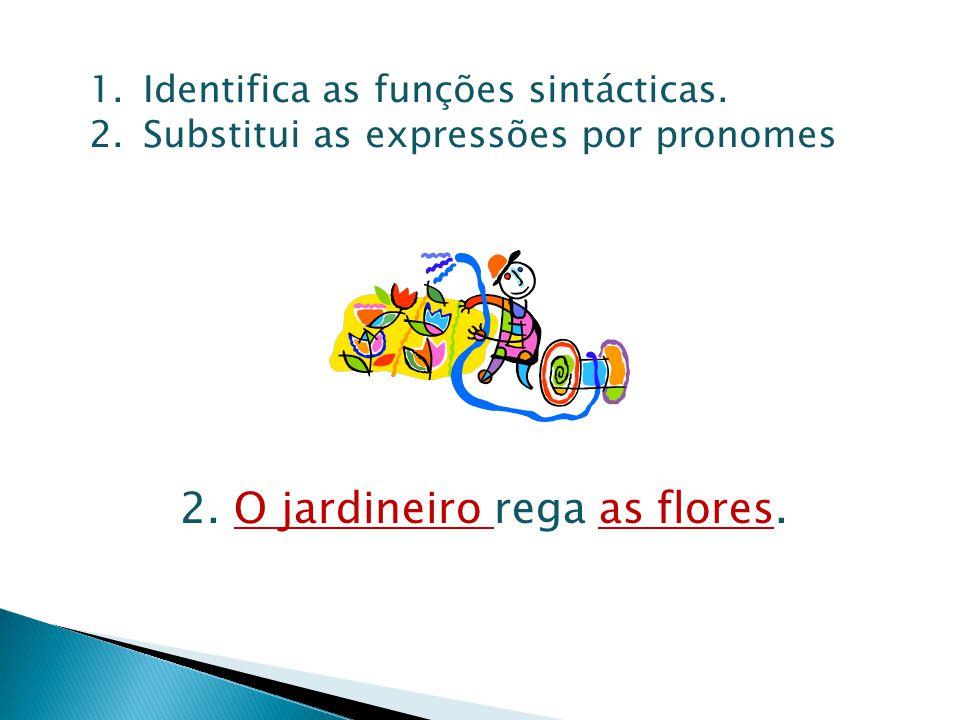 1.Identifica as funções sintácticas. 2.Substitui as expressões por pronomes 2. O jardineiro rega as flores.