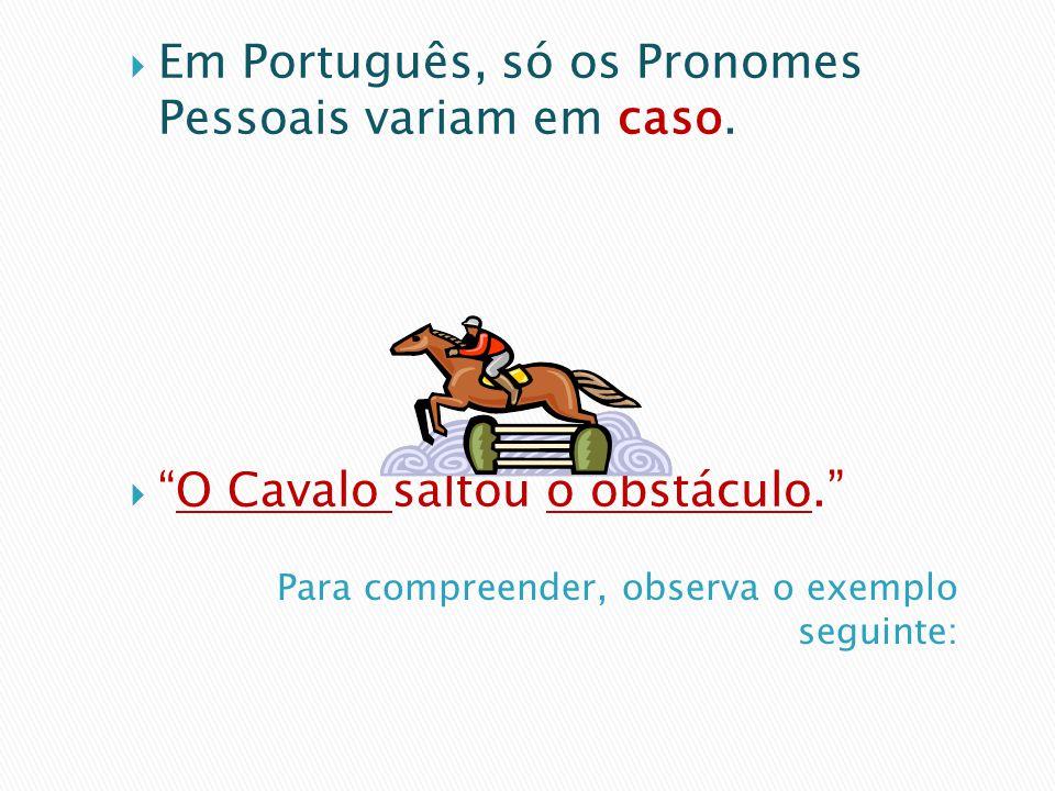 Em Português, só os Pronomes Pessoais variam em caso. O Cavalo saltou o obstáculo.