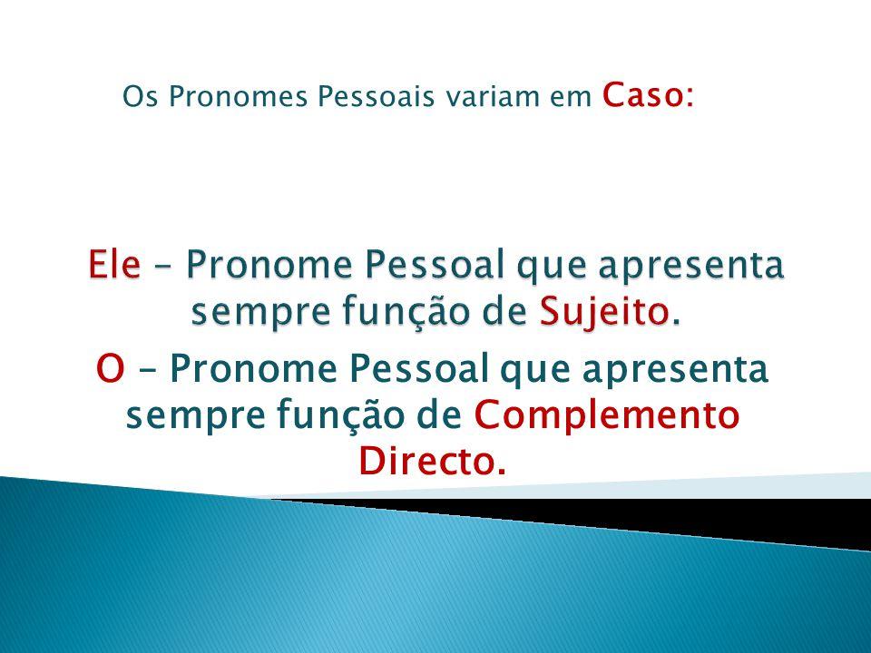 O – Pronome Pessoal que apresenta sempre função de Complemento Directo. Os Pronomes Pessoais variam em Caso: