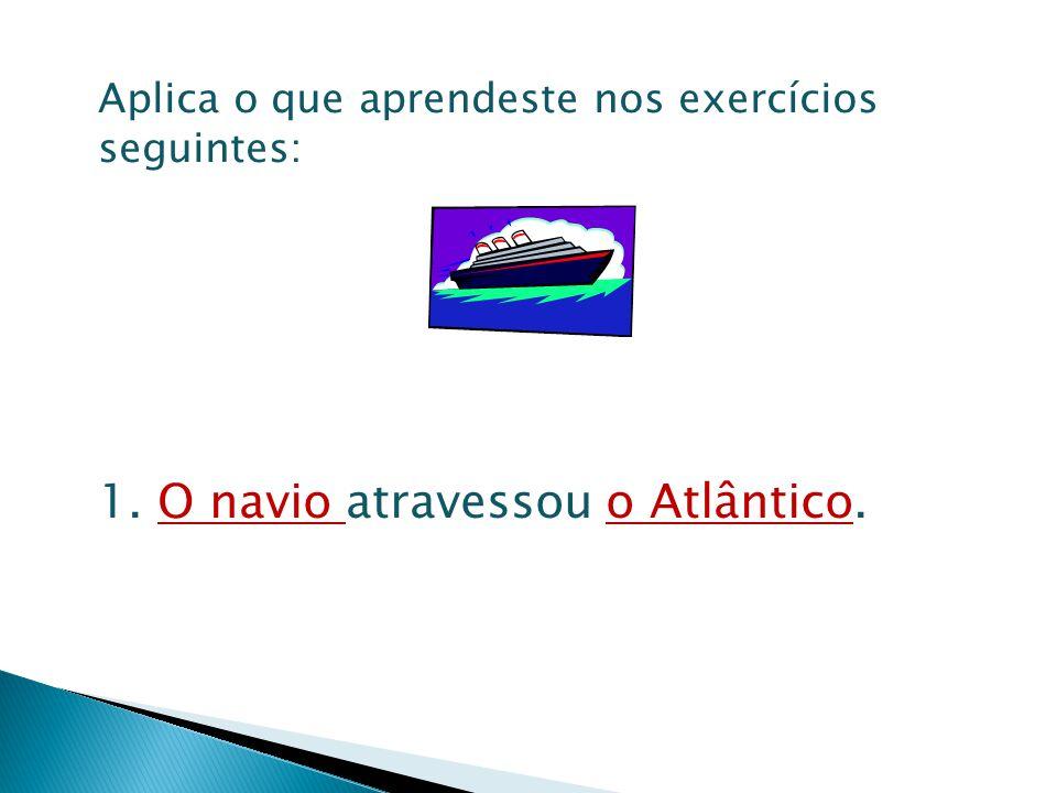 Aplica o que aprendeste nos exercícios seguintes: 1. O navio atravessou o Atlântico.
