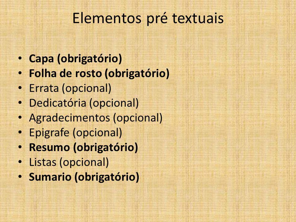 Elementos pré textuais Capa (obrigatório) Folha de rosto (obrigatório) Errata (opcional) Dedicatória (opcional) Agradecimentos (opcional) Epigrafe (op